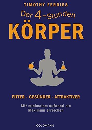 Der 4-Stunden-Körper: Fitter - gesünder - attraktiver - Mit minimalem Aufwand ein Maximum...